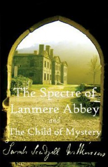 The Spectre of Lanmere Abbey and the Child of Mystery - Sarah Wilkinson