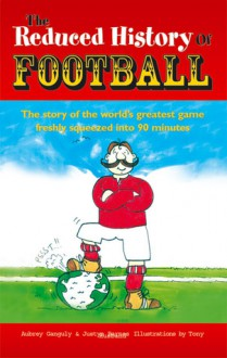 The Reduced History of Football: The Story of the World's Greatest Game Freshly Squeezed into 90 Minutes - Justyn Barnes, Aubrey Ganguly, Tony Husband