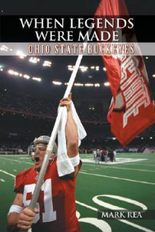When Legends Were Made: Ohio State Buckeyes - Mark Rea