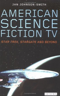 American Science Fiction TV: Star Trek, Stargate, and Beyond - Jan Johnson-Smith
