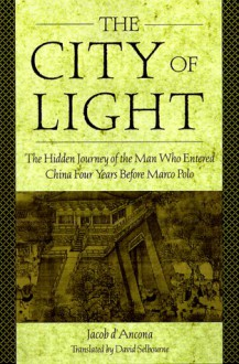 The City of Light: The Hidden Journal of the Man Who Entered China Four Years Before Marco Polo - Jacob D'Ancona