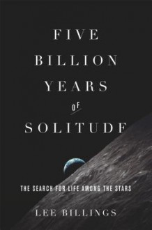 Five Billion Years of Solitude: The Search for Life Among the Stars - Lee Billings