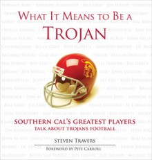 What It Means to Be a Trojan: Southern Cal's Greatest Players Talk about Trojans Football - Steven Travers