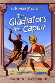 The Gladiators from Capua - Caroline Lawrence