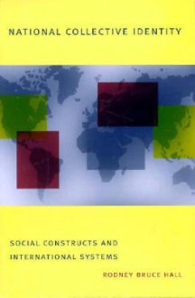 National Collective Identity: Social Construct and International Systems - Rodney Bruce Hall