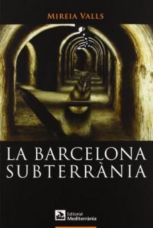 La Barcelona subterrània - Mireia Valls