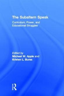 The Subaltern Speak: Curriculum, Power, and Educational Struggles - Michael W. Apple