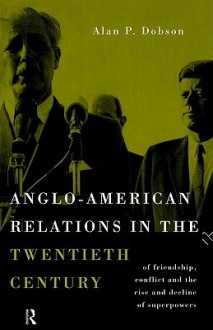 Anglo-American Relations in the Twentieth Century: The Policy and Diplomacy of Friendly Superpowers - Alan P. Dobson