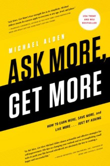 Ask More, Get More: How to Earn More, Save More, and Live More... Just by Asking - Michael Alden