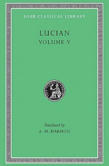 Lucian, V: The Passing of Peregrinus. The Runaways. Toxaris or Friendship. The Dance. Lexiphanes. The Eunuch. Astrology. The Mistaken Critic. The Parliament of the Gods. The Tyrannicide. Disowned (Loeb Classical Library) - Lucian of Samosata