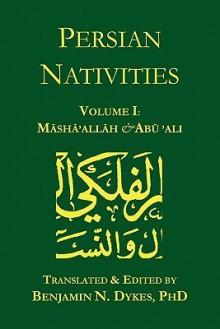 Persian Nativities Volume I: Masha'allah and Abu 'Ali - Masha'allah, Abu 'Ali Al-Khayyat, Benjamin N. Dykes