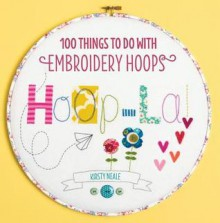 Hoop-La!: 100 things to do with embroidery hoops - Kirsty Neale