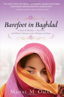 Barefoot in Baghdad: a Muslim American woman's story of struggle, sisterhood, and surprising love in the chaos of Iraq - Manal M. Omar