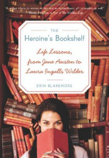 Heroine's Bookshelf, The: Life Lessons, from Jane Austen to Laura Ingalls Wilder - Erin Blakemore