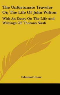 The Unfortunate Traveler Or, the Life of John Wilton: With an Essay on the Life and Writings of Thomas Nash - Edmund Gosse