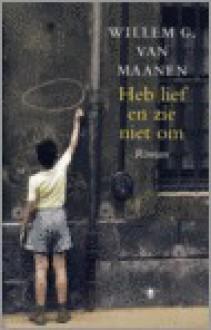 Heb lief en zie niet om - Willem G. van Maanen