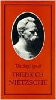 Sayings of Nietzsche - Friedrich Nietzsche