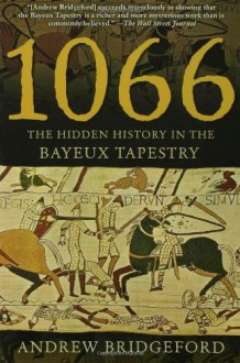 1066: The Hidden History in the Bayeux Tapestry - Andrew Bridgeford