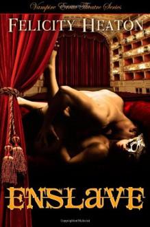 Enslave: Vampire Erotic Theatre Romance Series - Felicity E. Heaton