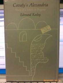 Cavafy's Alexandria: Study of a Myth in Progress - Edmund Keeley