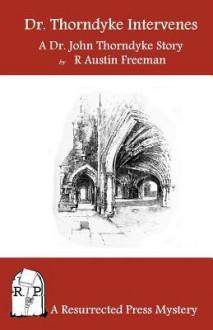 Dr. Thorndyke Intervenes: A Dr. John Thorndyke Story - R. Austin Freeman