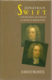 Jonathan Swift, A Hypocrite Reversed: A Critical Biography - David Nokes