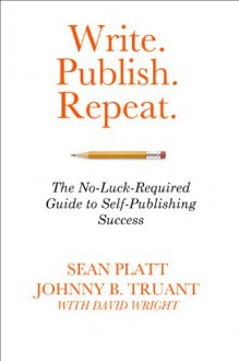 Write. Publish. Repeat. (The No-Luck-Required Guide to Self-Publishing Success) - Sean Platt, Johnny B. Truant