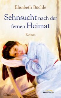 Sehnsucht nach der fernen Heimat: Roman - Elisabeth Büchle
