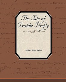 The Tale of Freddie Firefly - Arthur Scott Bailey