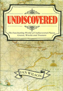 Undiscovered: The Fascinating World of Undiscovered Places, Graves, Wrecks, and Treasure - Ian Wilson