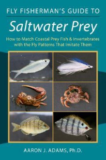 Fly Fisherman's Guide to Saltwater Prey: How to Match Coastal Prey Fish & Invertebrates with the Fly Patterns That Imitate Them - Aaron J. Adams