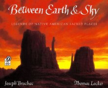 Between Earth & Sky: Legends of Native American Sacred Places - Joseph Bruchac, Thomas Locker