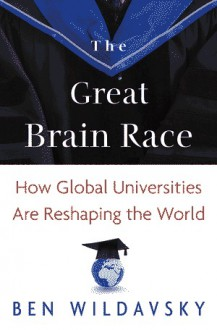The Great Brain Race: How Global Universities Are Reshaping the World - Ben Wildavsky