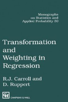 Transformation and Weighting in Regression (Chapman & Hall/CRC Monographs on Statistics & Applied Probability) - Raymond J. Carroll, David Ruppert
