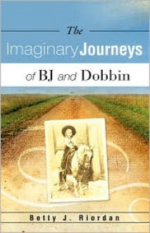 The Imaginary Journeys of BJ and Dobbin - Betty J. Riordan