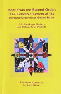 Sent from the Second Order: The Collected Letters of the Hermetic Order of the Golden Dawn - S. Liddell MacGregor Mathers, Aleister Crowley, Darcy Kuntz
