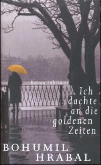 Ich dachte an die goldenen Zeiten: Roman - Bohumil Hrabal