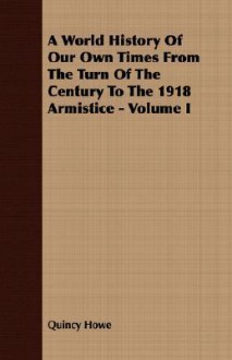 A World History of Our Own Times from the Turn of the Century to the 1918 Armistice - Volume I - Quincy Howe