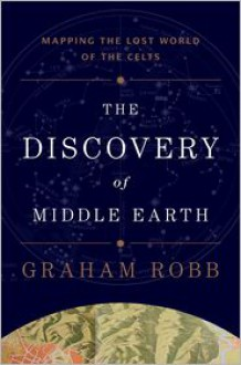 The Discovery of Middle Earth: Mapping the Lost World of the Celts - Graham Robb