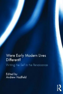 Were Early Modern Lives Different?: Writing the Self in the Renaissance - Andrew Hadfield
