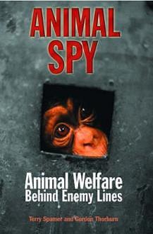 Animal Spy: Animal Welfare Behind Enemy Lines - Terry Spamer, Gordon Thorburn