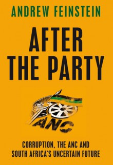 After the Party: Corruption, the ANC and South Africa's Uncertain Future - Andrew Feinstein