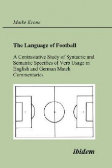 The Language of Football. a Contrastative Study of Syntactic and Semantic Specifics of Verb Usage in English and German Match Commentaries - Maike Krone