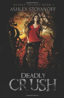 Deadly Crush (Deadly Trilogy, Book 1) - Ashley Stoyanoff
