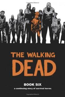 The Walking Dead, Book 6 - Robert Kirkman; Charlie Adlard; Cliff Rathburn