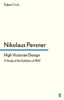 High Victorian Design: A Study of the Exhibits of 1851 - Nikolaus Pevsner