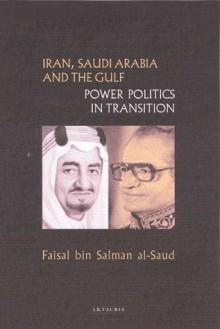 Iran, Saudi Arabia and the Gulf: Power Politics in Transition - Faisal bin Salman al-Saud