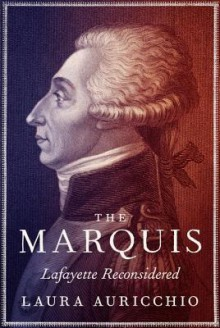 The Marquis: Lafayette Reconsidered - Laura Auricchio