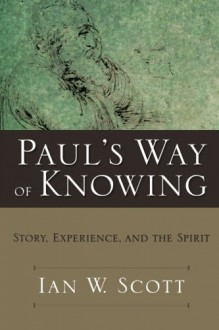 Paul's Way of Knowing: Story, Experience, and the Spirit - Ian W. Scott