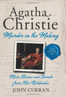 Agatha Christie: Murder in the Making: More Stories and Secrets from Her Notebooks - John Curran